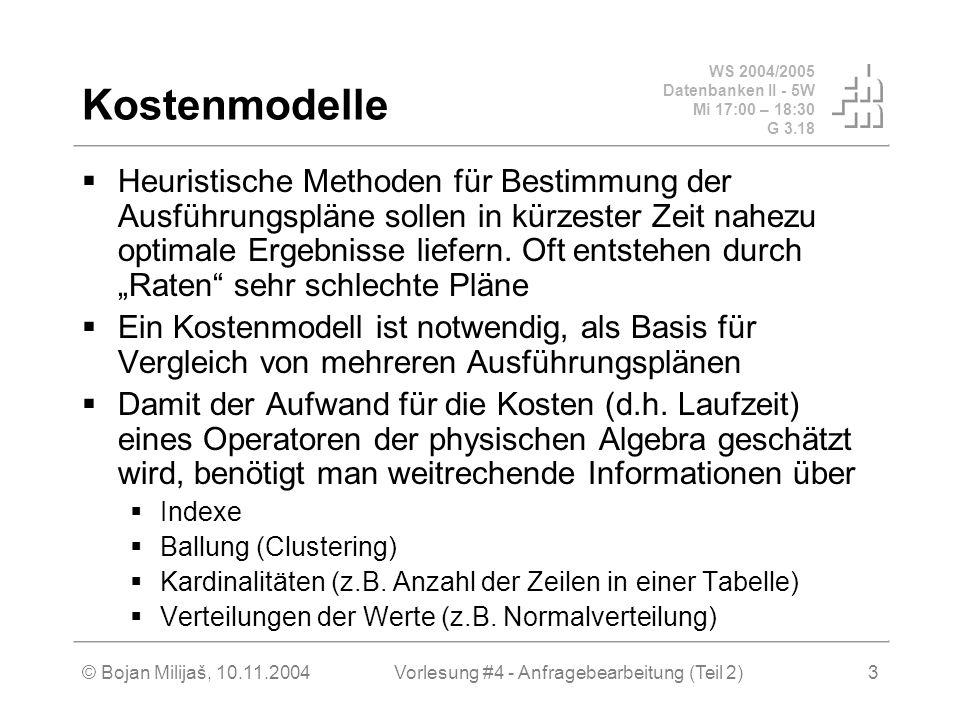 WS 2004/2005 Datenbanken II - 5W Mi 17:00 – 18:30 G 3.18 © Bojan Milijaš, 10.11.2004Vorlesung #4 - Anfragebearbeitung (Teil 2)3 Kostenmodelle Heuristische Methoden für Bestimmung der Ausführungspläne sollen in kürzester Zeit nahezu optimale Ergebnisse liefern.