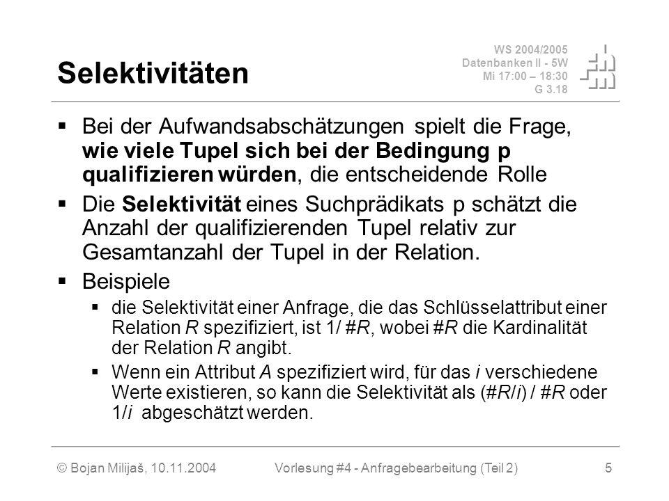 WS 2004/2005 Datenbanken II - 5W Mi 17:00 – 18:30 G 3.18 © Bojan Milijaš, 10.11.2004Vorlesung #4 - Anfragebearbeitung (Teil 2)5 Selektivitäten Bei der Aufwandsabschätzungen spielt die Frage, wie viele Tupel sich bei der Bedingung p qualifizieren würden, die entscheidende Rolle Die Selektivität eines Suchprädikats p schätzt die Anzahl der qualifizierenden Tupel relativ zur Gesamtanzahl der Tupel in der Relation.