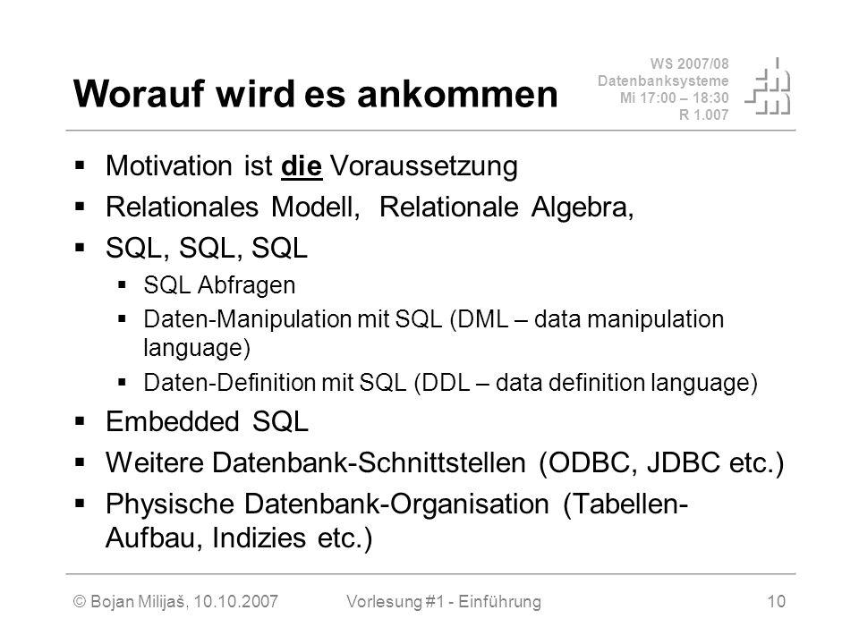 WS 2007/08 Datenbanksysteme Mi 17:00 – 18:30 R 1.007 © Bojan Milijaš, 10.10.2007Vorlesung #1 - Einführung10 Worauf wird es ankommen Motivation ist die
