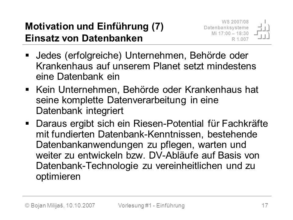 WS 2007/08 Datenbanksysteme Mi 17:00 – 18:30 R 1.007 © Bojan Milijaš, 10.10.2007Vorlesung #1 - Einführung17 Motivation und Einführung (7) Einsatz von