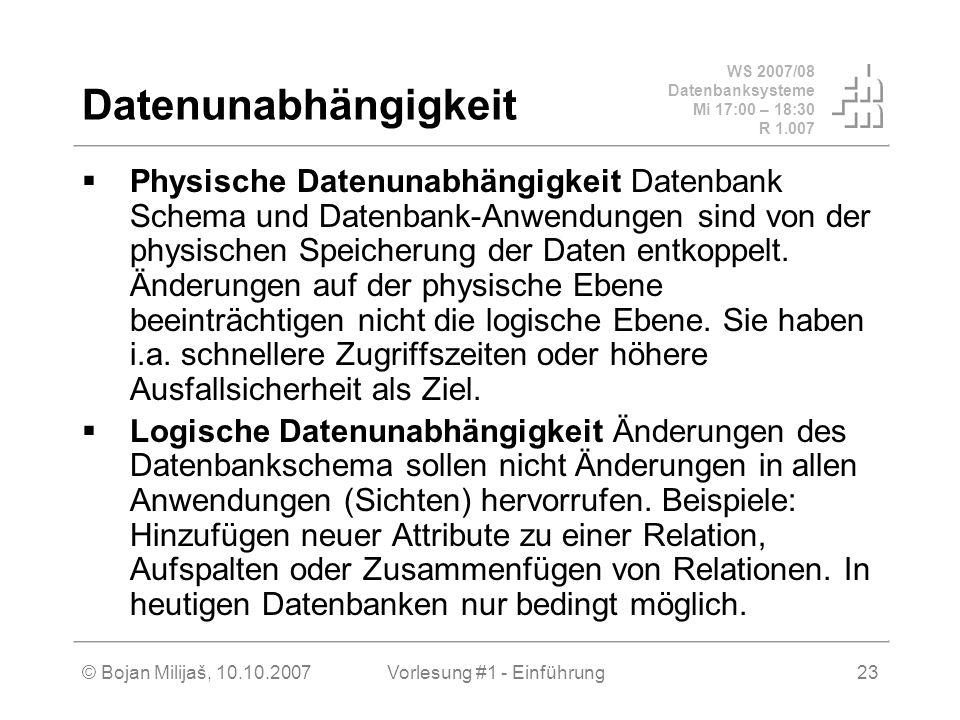 WS 2007/08 Datenbanksysteme Mi 17:00 – 18:30 R 1.007 © Bojan Milijaš, 10.10.2007Vorlesung #1 - Einführung23 Datenunabhängigkeit Physische Datenunabhän