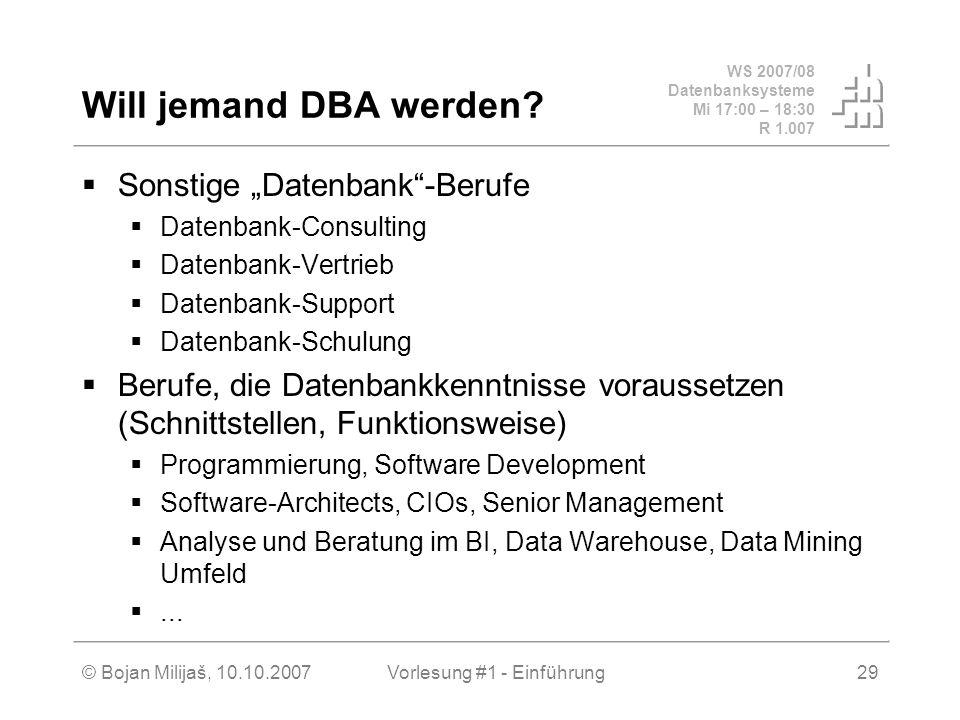 WS 2007/08 Datenbanksysteme Mi 17:00 – 18:30 R 1.007 © Bojan Milijaš, 10.10.2007Vorlesung #1 - Einführung29 Will jemand DBA werden? Sonstige Datenbank