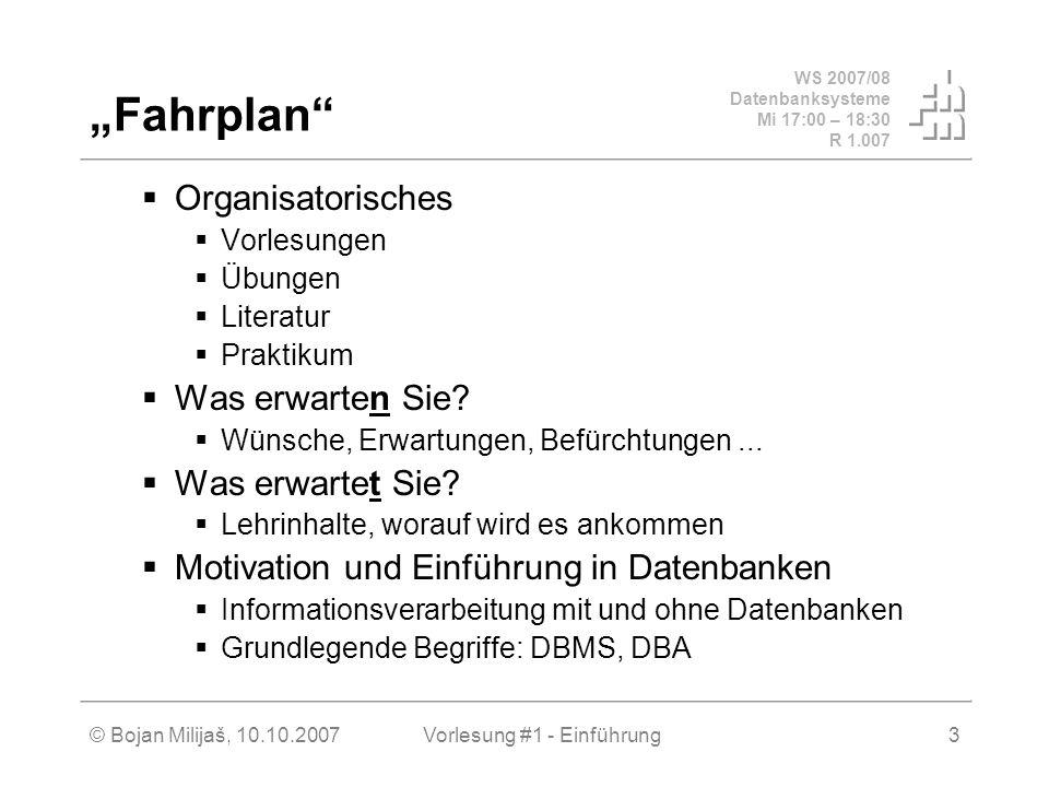 WS 2007/08 Datenbanksysteme Mi 17:00 – 18:30 R 1.007 © Bojan Milijaš, 10.10.2007Vorlesung #1 - Einführung3 Fahrplan Organisatorisches Vorlesungen Übun