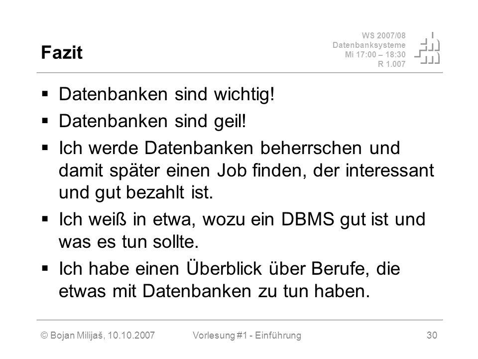 WS 2007/08 Datenbanksysteme Mi 17:00 – 18:30 R 1.007 © Bojan Milijaš, 10.10.2007Vorlesung #1 - Einführung30 Fazit Datenbanken sind wichtig! Datenbanke