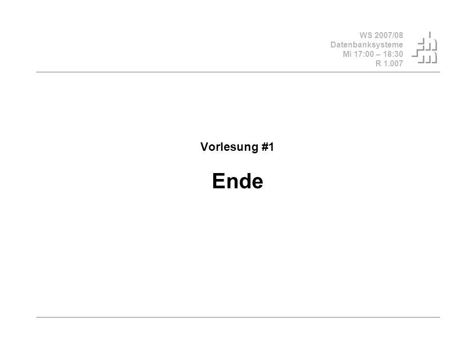 WS 2007/08 Datenbanksysteme Mi 17:00 – 18:30 R 1.007 Vorlesung #1 Ende