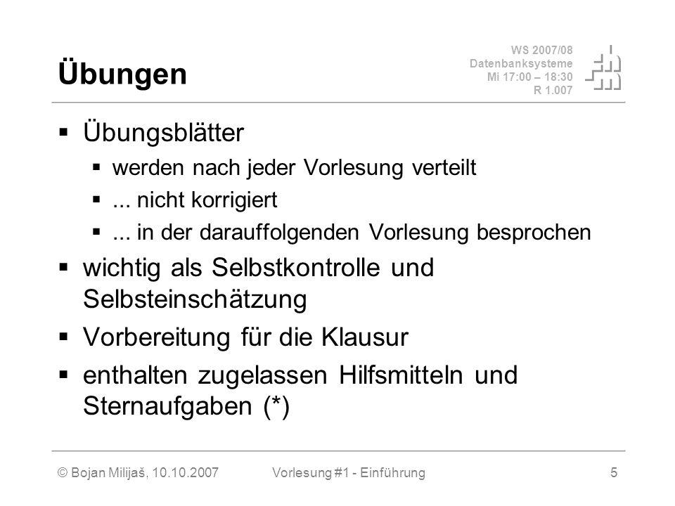 WS 2007/08 Datenbanksysteme Mi 17:00 – 18:30 R 1.007 © Bojan Milijaš, 10.10.2007Vorlesung #1 - Einführung5 Übungen Übungsblätter werden nach jeder Vor