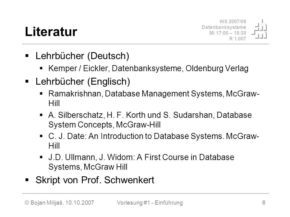 WS 2007/08 Datenbanksysteme Mi 17:00 – 18:30 R 1.007 © Bojan Milijaš, 10.10.2007Vorlesung #1 - Einführung6 Literatur Lehrbücher (Deutsch) Kemper / Eic