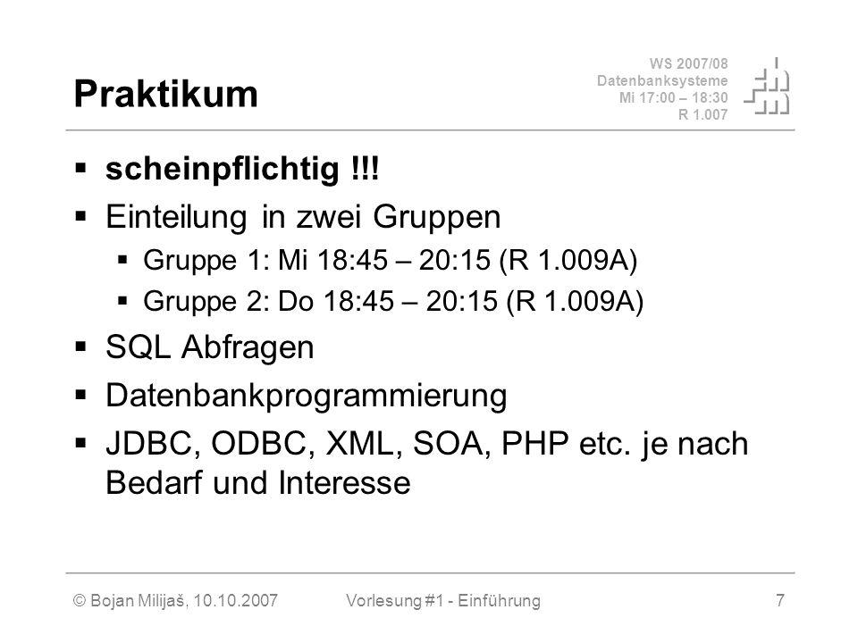 WS 2007/08 Datenbanksysteme Mi 17:00 – 18:30 R 1.007 © Bojan Milijaš, 10.10.2007Vorlesung #1 - Einführung7 Praktikum scheinpflichtig !!! Einteilung in