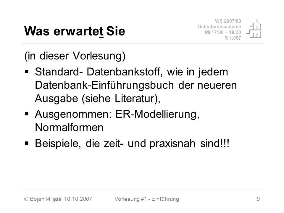 WS 2007/08 Datenbanksysteme Mi 17:00 – 18:30 R 1.007 © Bojan Milijaš, 10.10.2007Vorlesung #1 - Einführung9 Was erwartet Sie (in dieser Vorlesung) Stan