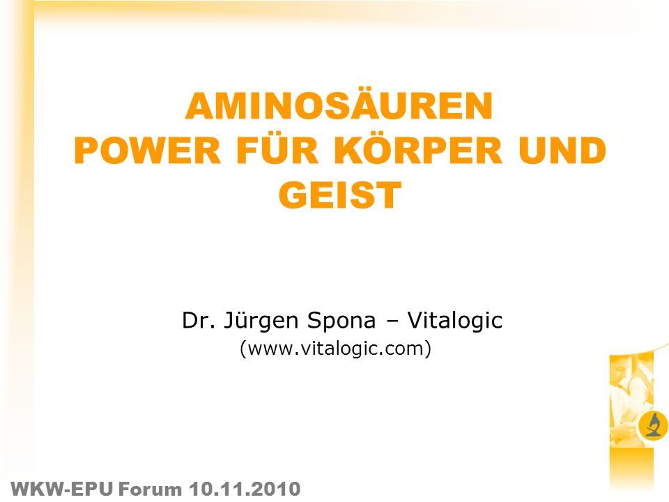 WKW-EPU Forum 10.11.2010 Dr. Jürgen Spona – Vitalogic (www.vitalogic.com) AMINOSÄUREN POWER FÜR KÖRPER UND GEIST