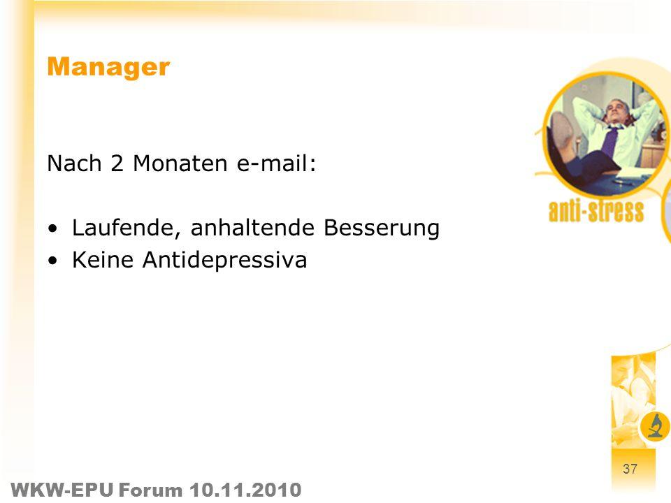 WKW-EPU Forum 10.11.2010 37 Manager Nach 2 Monaten e-mail: Laufende, anhaltende Besserung Keine Antidepressiva