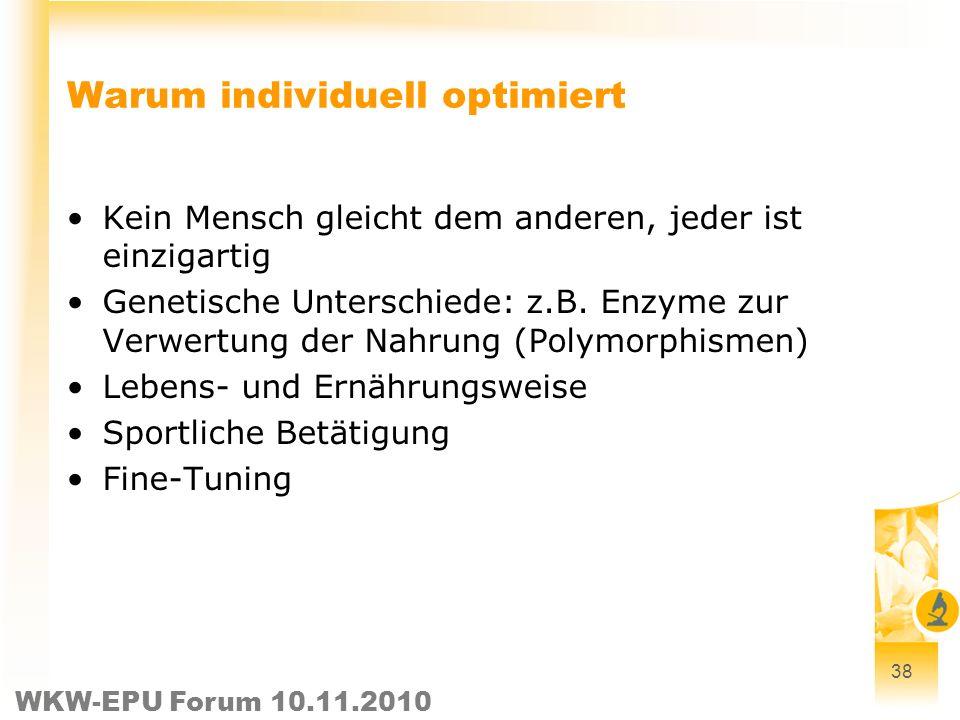 WKW-EPU Forum 10.11.2010 38 Warum individuell optimiert Kein Mensch gleicht dem anderen, jeder ist einzigartig Genetische Unterschiede: z.B. Enzyme zu