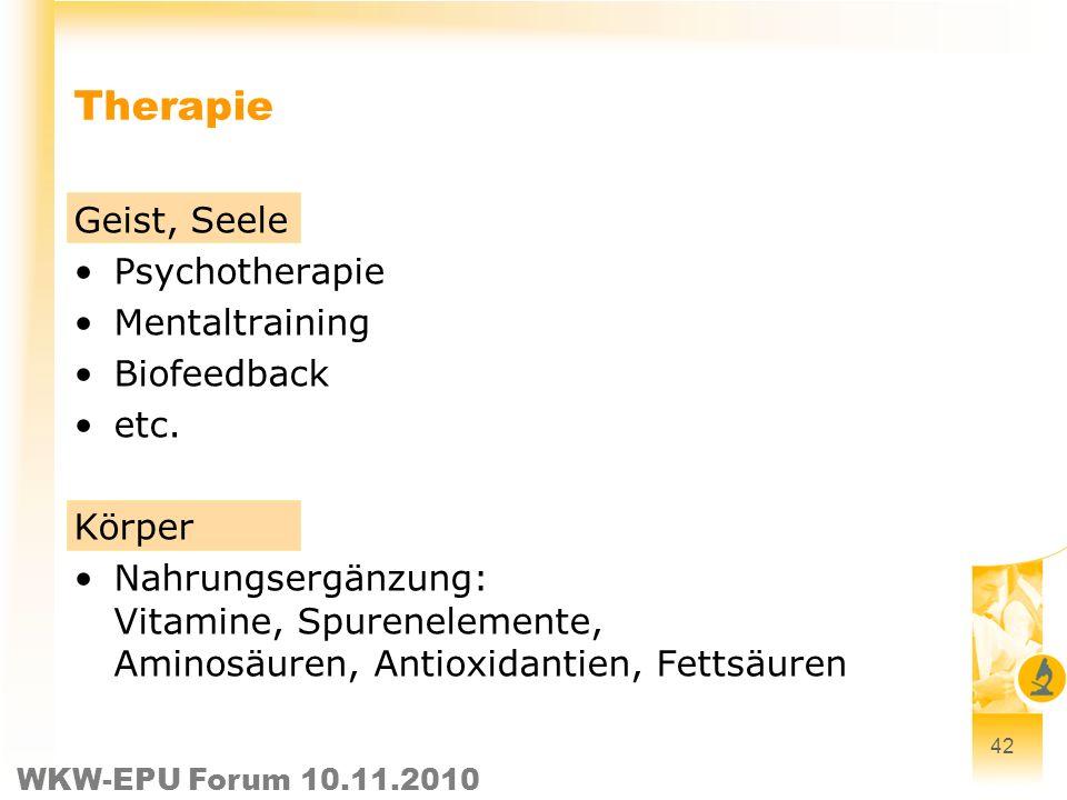 WKW-EPU Forum 10.11.2010 Therapie Geist, Seele Psychotherapie Mentaltraining Biofeedback etc. Körper Nahrungsergänzung: Vitamine, Spurenelemente, Amin