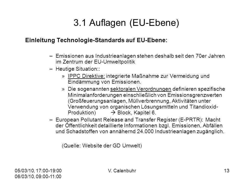 05/03/10, 17:00-19:00 06/03/10, 09:00-11:00 V. Calenbuhr13 3.1 Auflagen (EU-Ebene) Einleitung Technologie-Standards auf EU-Ebene: –Emissionen aus Indu