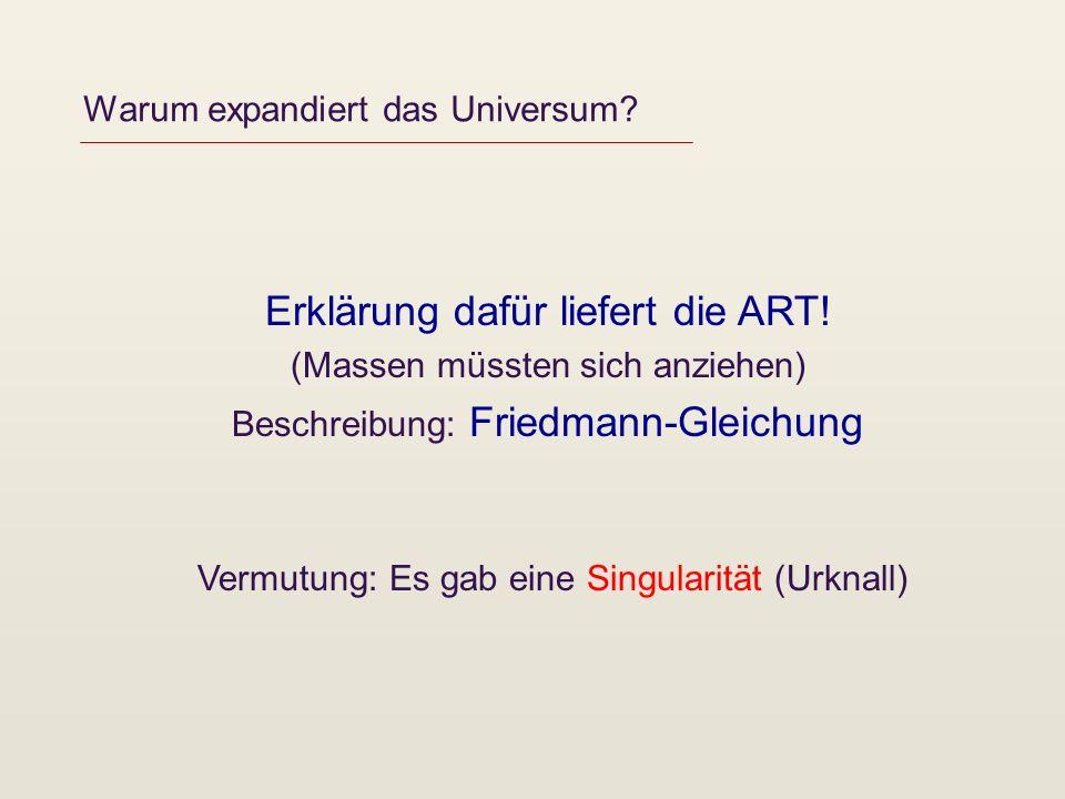 Warum expandiert das Universum? Erklärung dafür liefert die ART! (Massen müssten sich anziehen) Beschreibung: Friedmann-Gleichung Vermutung: Es gab ei