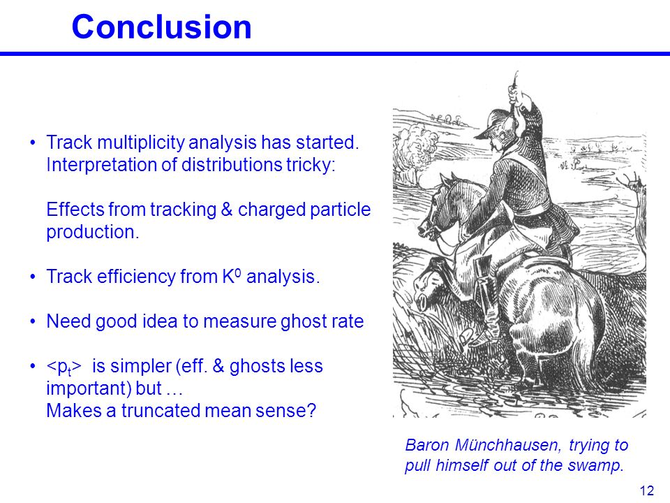 Conclusion 12 Baron Münchhausen, trying to pull himself out of the swamp. Track multiplicity analysis has started. Interpretation of distributions tri