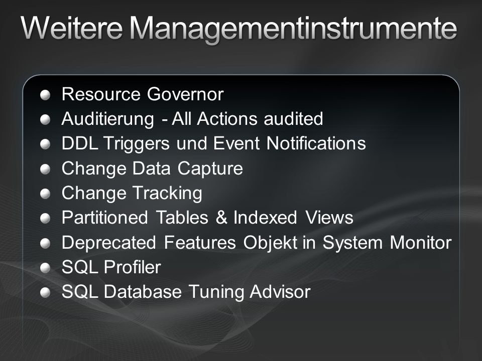 Resource Governor Auditierung - All Actions audited DDL Triggers und Event Notifications Change Data Capture Change Tracking Partitioned Tables & Indexed Views Deprecated Features Objekt in System Monitor SQL Profiler SQL Database Tuning Advisor