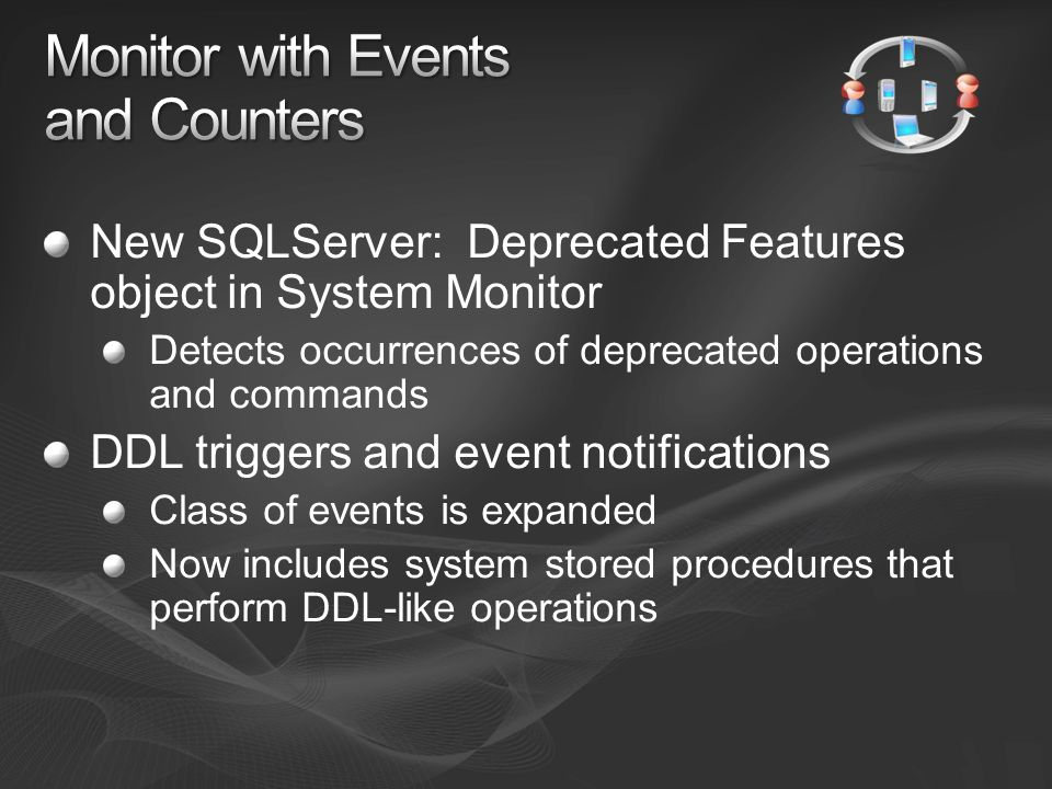 New SQLServer: Deprecated Features object in System Monitor Detects occurrences of deprecated operations and commands DDL triggers and event notifications Class of events is expanded Now includes system stored procedures that perform DDL-like operations