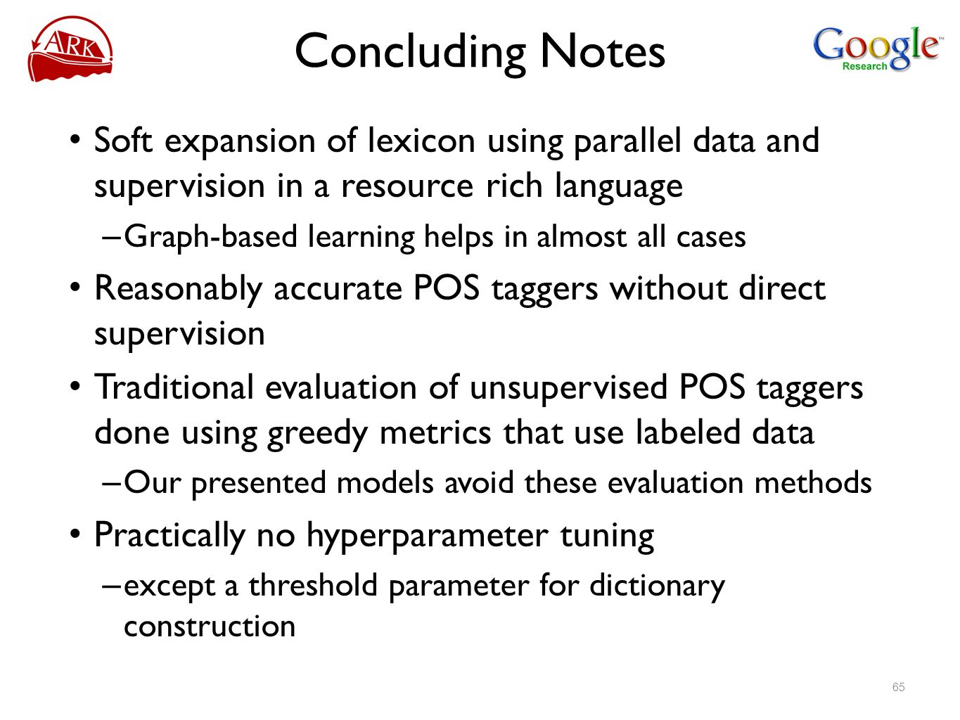 Concluding Notes Soft expansion of lexicon using parallel data and supervision in a resource rich language – Graph-based learning helps in almost all cases Reasonably accurate POS taggers without direct supervision Traditional evaluation of unsupervised POS taggers done using greedy metrics that use labeled data – Our presented models avoid these evaluation methods Practically no hyperparameter tuning – except a threshold parameter for dictionary construction 65