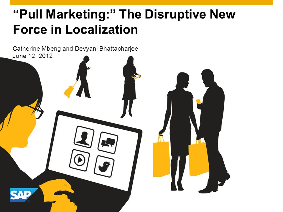Pull Marketing: The Disruptive New Force in Localization Catherine Mbeng and Devyani Bhattacharjee June 12, 2012