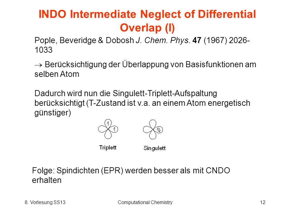 8. Vorlesung SS13Computational Chemistry12 INDO Intermediate Neglect of Differential Overlap (I) Pople, Beveridge & Dobosh J. Chem. Phys. 47 (1967) 20