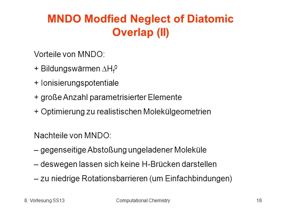 8. Vorlesung SS13Computational Chemistry18 MNDO Modfied Neglect of Diatomic Overlap (II) Vorteile von MNDO: + Bildungswärmen H f 0 + Ionisierungspoten