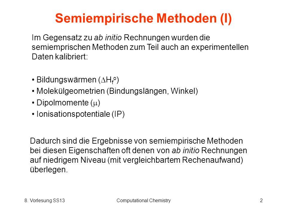 8. Vorlesung SS13Computational Chemistry2 Semiempirische Methoden (I) Im Gegensatz zu ab initio Rechnungen wurden die semiemprischen Methoden zum Teil