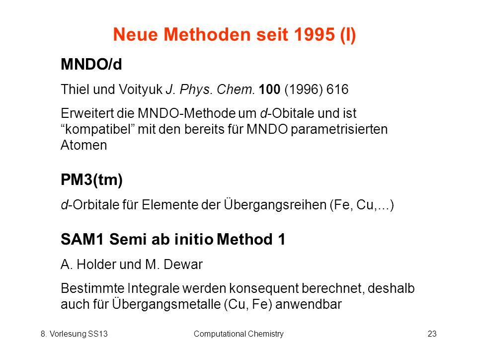 8. Vorlesung SS13Computational Chemistry23 Neue Methoden seit 1995 (I) MNDO/d Thiel und Voityuk J. Phys. Chem. 100 (1996) 616 Erweitert die MNDO-Metho