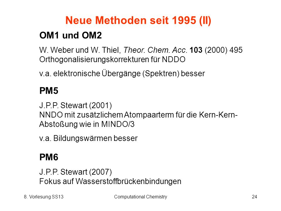 8. Vorlesung SS13Computational Chemistry24 Neue Methoden seit 1995 (II) OM1 und OM2 W. Weber und W. Thiel, Theor. Chem. Acc. 103 (2000) 495 Orthogonal