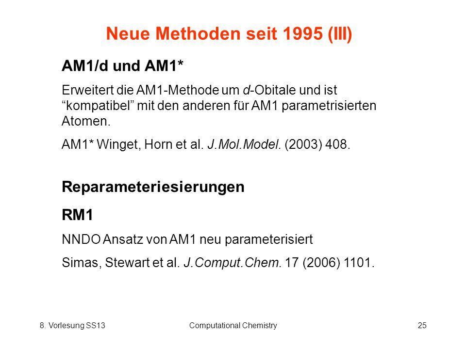 8. Vorlesung SS13Computational Chemistry25 Neue Methoden seit 1995 (III) AM1/d und AM1* Erweitert die AM1-Methode um d-Obitale und ist kompatibel mit