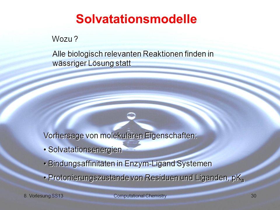 8. Vorlesung SS13Computational Chemistry30 Solvatationsmodelle Wozu ? Alle biologisch relevanten Reaktionen finden in wässriger Lösung statt Vorhersag