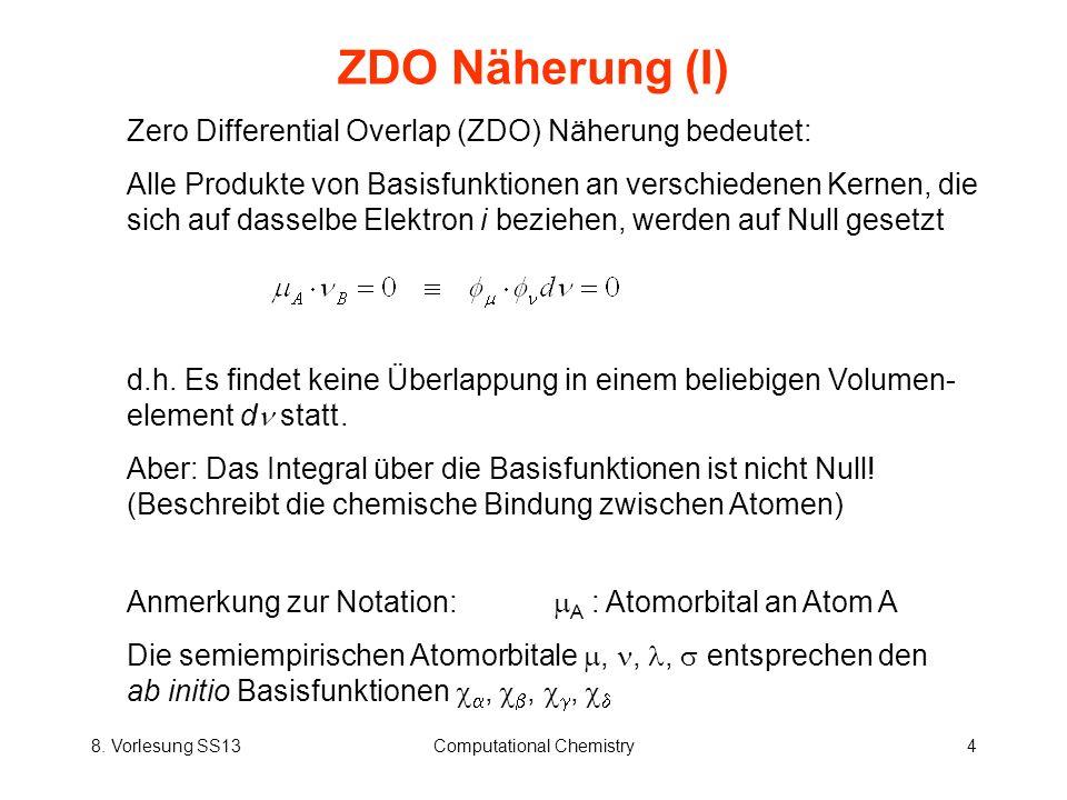 8. Vorlesung SS13Computational Chemistry4 ZDO Näherung (I) Zero Differential Overlap (ZDO) Näherung bedeutet: Alle Produkte von Basisfunktionen an ver