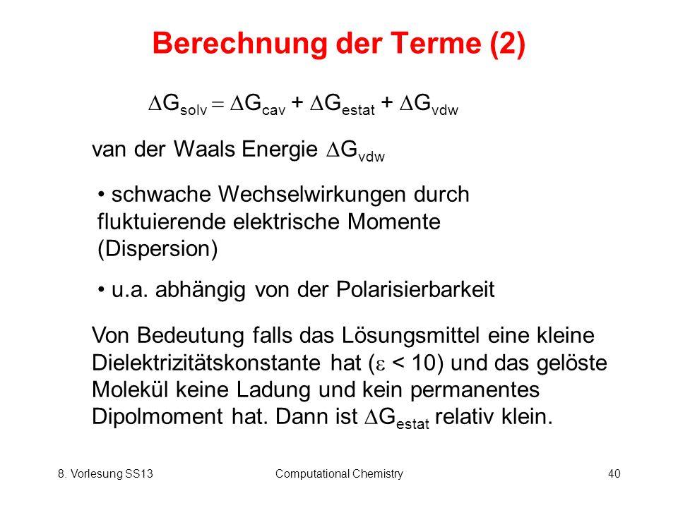 8. Vorlesung SS13Computational Chemistry40 Berechnung der Terme (2) van der Waals Energie G vdw G solv G cav + G estat + G vdw schwache Wechselwirkung