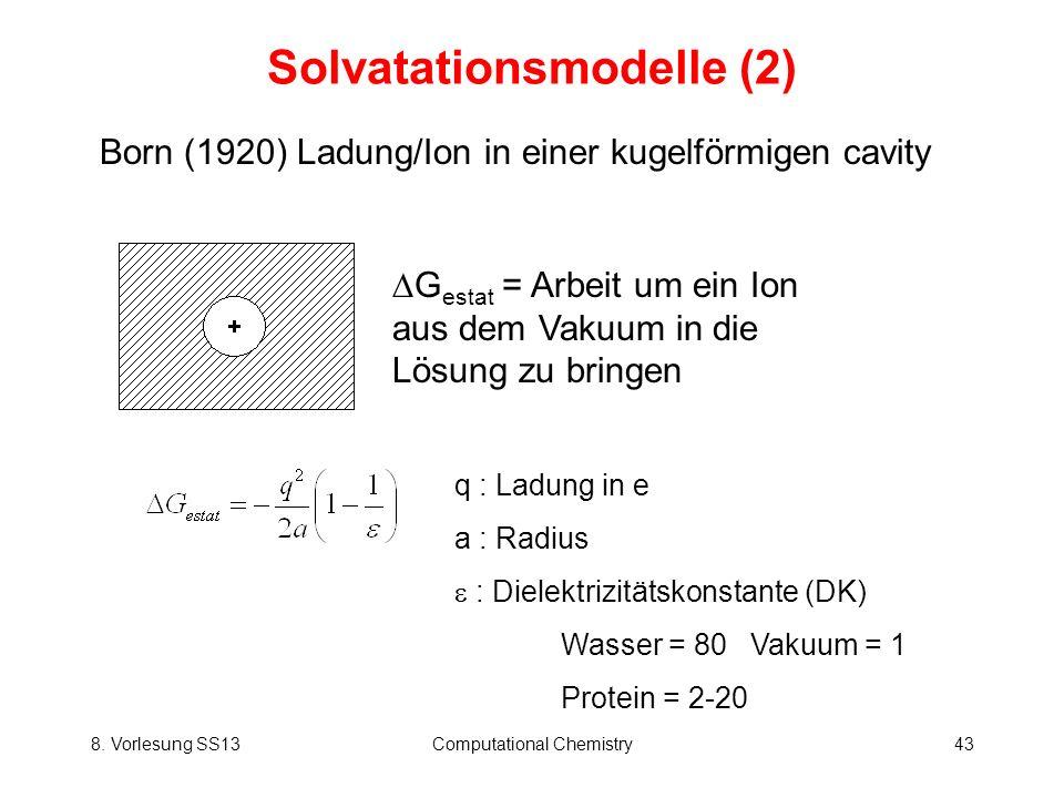8. Vorlesung SS13Computational Chemistry43 Solvatationsmodelle (2) Born (1920) Ladung/Ion in einer kugelförmigen cavity G estat = Arbeit um ein Ion au