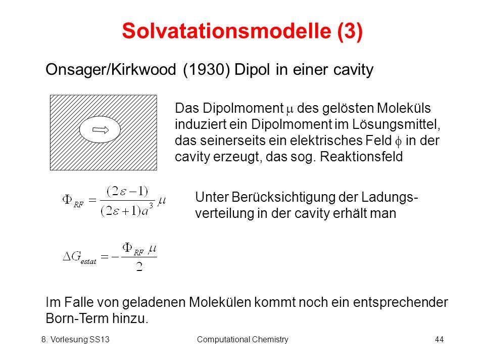 8. Vorlesung SS13Computational Chemistry44 Solvatationsmodelle (3) Onsager/Kirkwood (1930) Dipol in einer cavity Das Dipolmoment des gelösten Moleküls