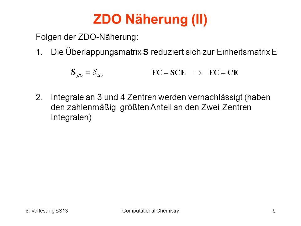 8. Vorlesung SS13Computational Chemistry5 ZDO Näherung (II) Folgen der ZDO-Näherung: 1.Die Überlappungsmatrix S reduziert sich zur Einheitsmatrix E 2.