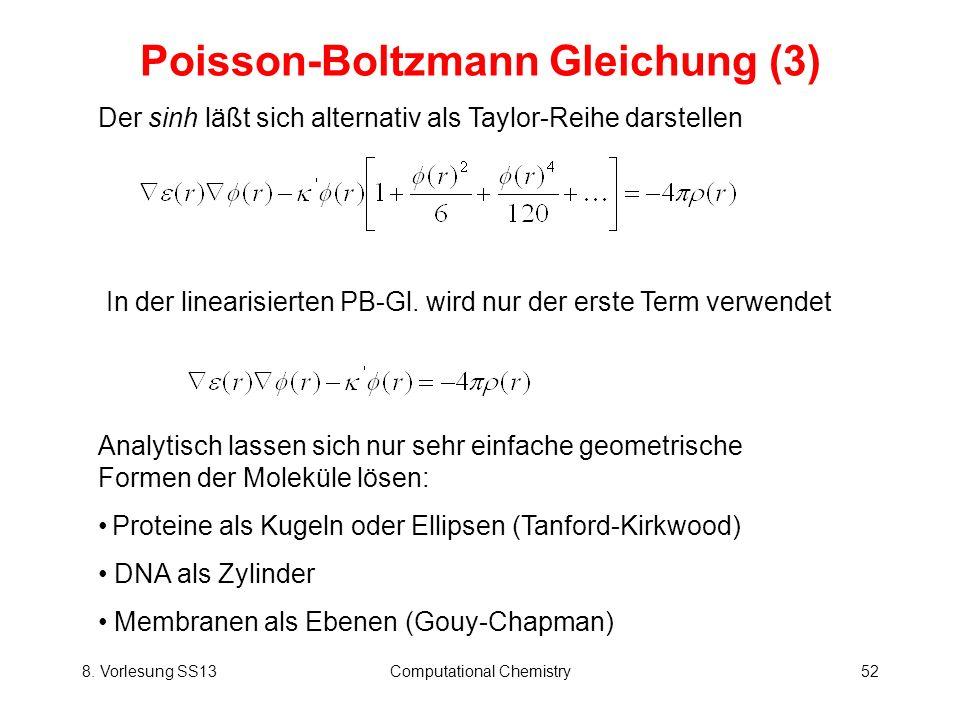 8. Vorlesung SS13Computational Chemistry52 Poisson-Boltzmann Gleichung (3) Der sinh läßt sich alternativ als Taylor-Reihe darstellen In der linearisie