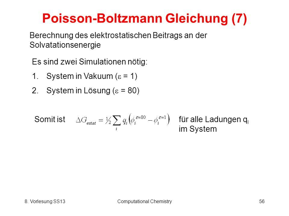 8. Vorlesung SS13Computational Chemistry56 Poisson-Boltzmann Gleichung (7) Berechnung des elektrostatischen Beitrags an der Solvatationsenergie Es sin
