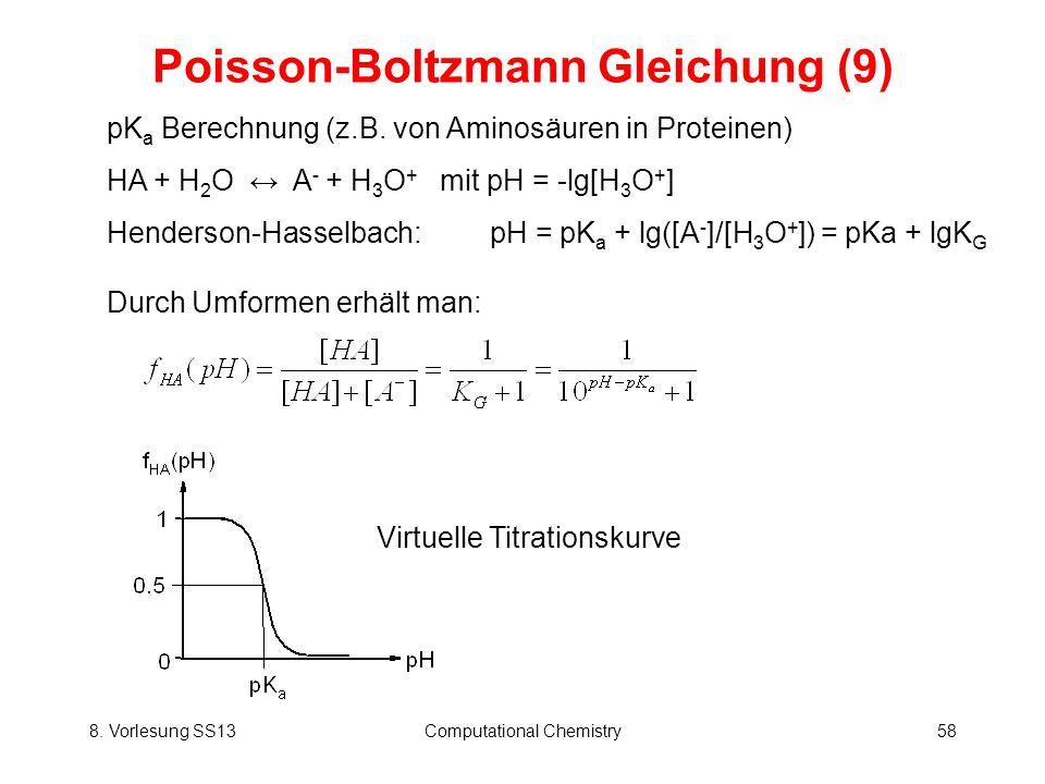 8. Vorlesung SS13Computational Chemistry58 Poisson-Boltzmann Gleichung (9) pK a Berechnung (z.B. von Aminosäuren in Proteinen) HA + H 2 O A - + H 3 O