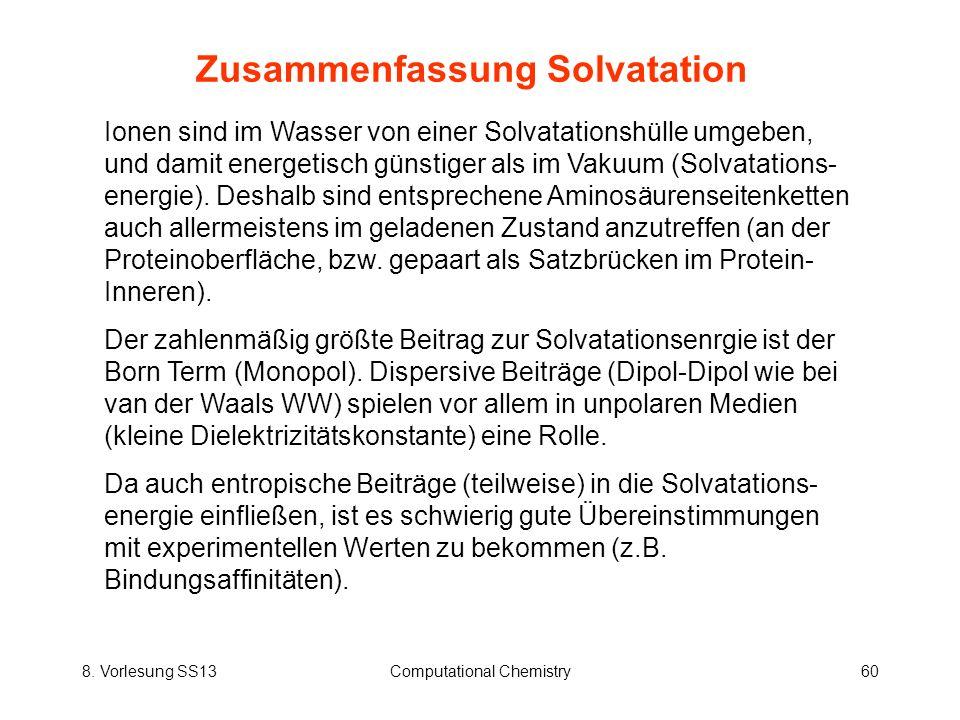 8. Vorlesung SS13Computational Chemistry60 Zusammenfassung Solvatation Ionen sind im Wasser von einer Solvatationshülle umgeben, und damit energetisch