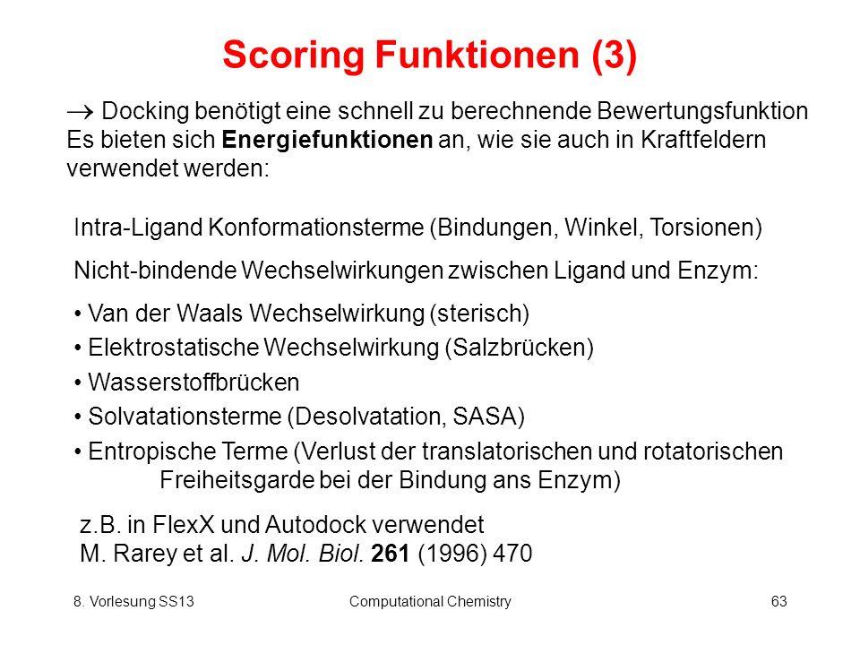 8. Vorlesung SS13Computational Chemistry63 Scoring Funktionen (3) Docking benötigt eine schnell zu berechnende Bewertungsfunktion Es bieten sich Energ