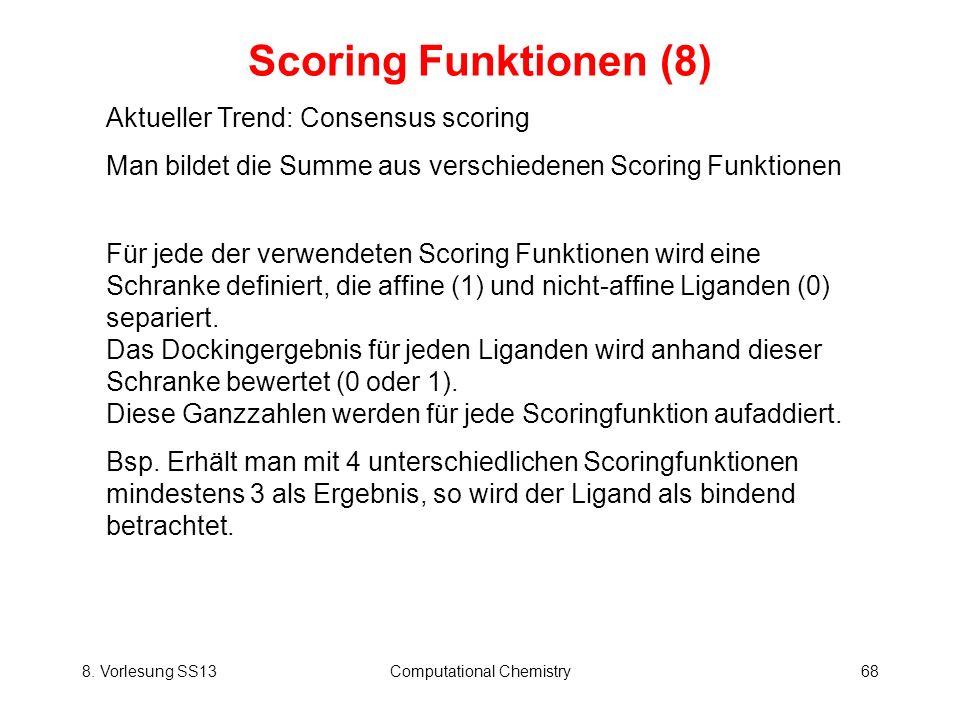 8. Vorlesung SS13Computational Chemistry68 Scoring Funktionen (8) Aktueller Trend: Consensus scoring Man bildet die Summe aus verschiedenen Scoring Fu