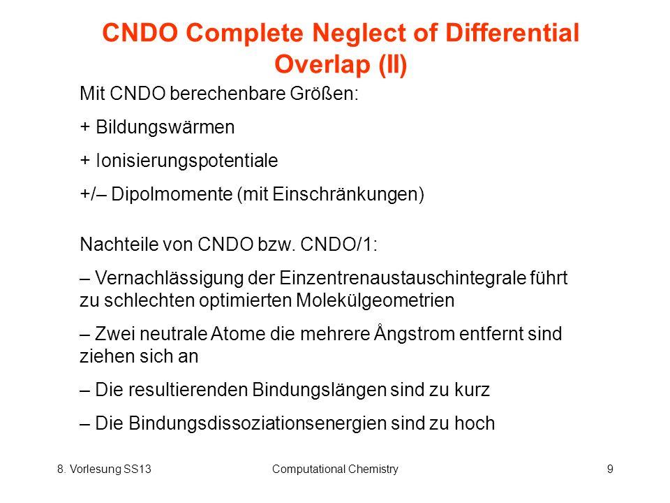 8. Vorlesung SS13Computational Chemistry9 CNDO Complete Neglect of Differential Overlap (II) Mit CNDO berechenbare Größen: + Bildungswärmen + Ionisier