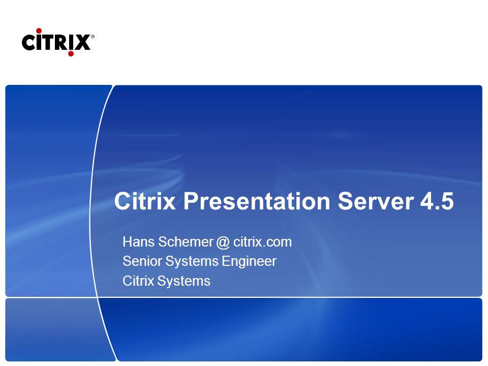 Citrix Presentation Server 4.5 Hans Schemer @ citrix.com Senior Systems Engineer Citrix Systems