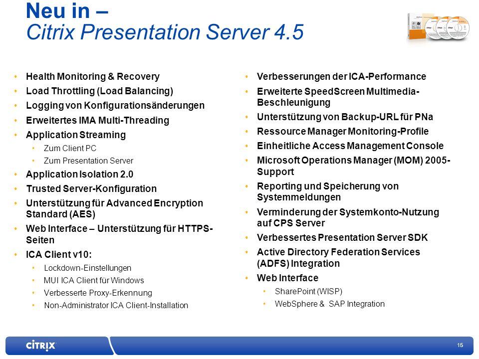 15 Neu in – Citrix Presentation Server 4.5 Health Monitoring & Recovery Load Throttling (Load Balancing) Logging von Konfigurationsänderungen Erweitertes IMA Multi-Threading Application Streaming Zum Client PC Zum Presentation Server Application Isolation 2.0 Trusted Server-Konfiguration Unterstützung für Advanced Encryption Standard (AES) Web Interface – Unterstützung für HTTPS- Seiten ICA Client v10: Lockdown-Einstellungen MUI ICA Client für Windows Verbesserte Proxy-Erkennung Non-Administrator ICA Client-Installation Verbesserungen der ICA-Performance Erweiterte SpeedScreen Multimedia- Beschleunigung Unterstützung von Backup-URL für PNa Ressource Manager Monitoring-Profile Einheitliche Access Management Console Microsoft Operations Manager (MOM) 2005- Support Reporting und Speicherung von Systemmeldungen Verminderung der Systemkonto-Nutzung auf CPS Server Verbessertes Presentation Server SDK Active Directory Federation Services (ADFS) Integration Web Interface SharePoint (WISP) WebSphere & SAP Integration