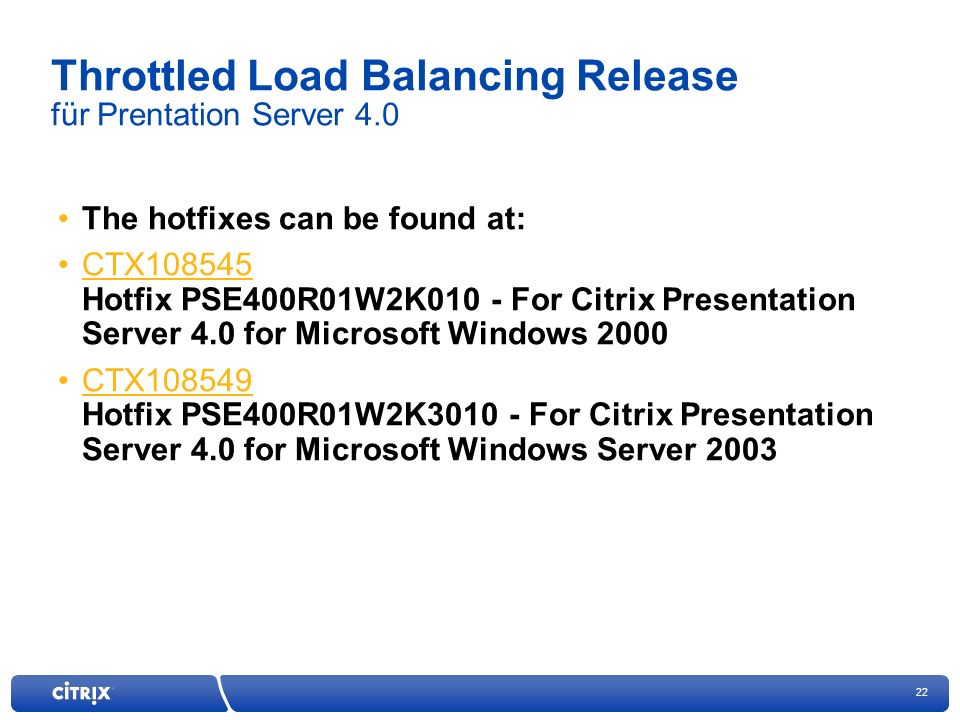 22 Throttled Load Balancing Release für Prentation Server 4.0 The hotfixes can be found at: CTX108545 Hotfix PSE400R01W2K010 - For Citrix Presentation Server 4.0 for Microsoft Windows 2000CTX108545 CTX108549 Hotfix PSE400R01W2K3010 - For Citrix Presentation Server 4.0 for Microsoft Windows Server 2003CTX108549