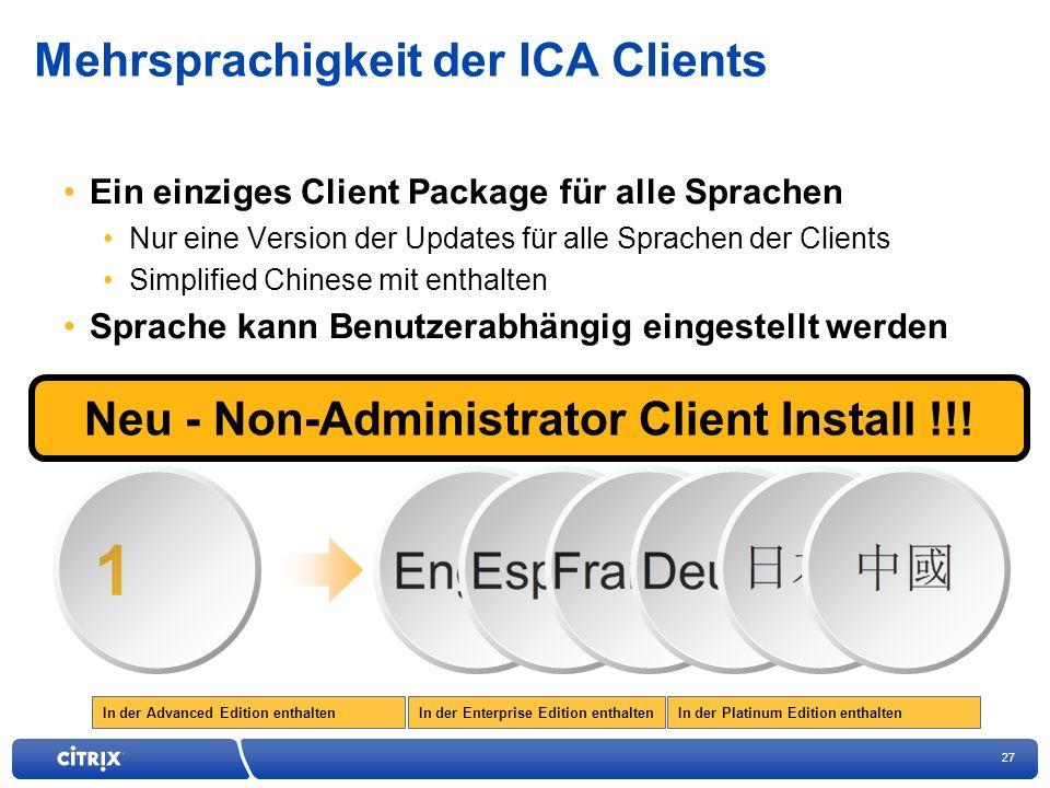 27 In der Enterprise Edition enthaltenIn der Advanced Edition enthaltenIn der Platinum Edition enthalten Mehrsprachigkeit der ICA Clients Ein einziges Client Package für alle Sprachen Nur eine Version der Updates für alle Sprachen der Clients Simplified Chinese mit enthalten Sprache kann Benutzerabhängig eingestellt werden 1 Neu - Non-Administrator Client Install !!!