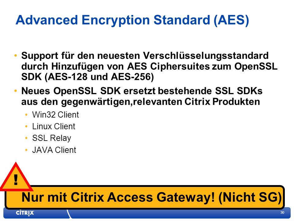 30 In der Enterprise Edition enthaltenIn der Advanced Edition enthaltenIn der Platinum Edition enthalten Advanced Encryption Standard (AES) Support für den neuesten Verschlüsselungsstandard durch Hinzufügen von AES Ciphersuites zum OpenSSL SDK (AES-128 und AES-256) Neues OpenSSL SDK ersetzt bestehende SSL SDKs aus den gegenwärtigen,relevanten Citrix Produkten Win32 Client Linux Client SSL Relay JAVA Client Nur mit Citrix Access Gateway.