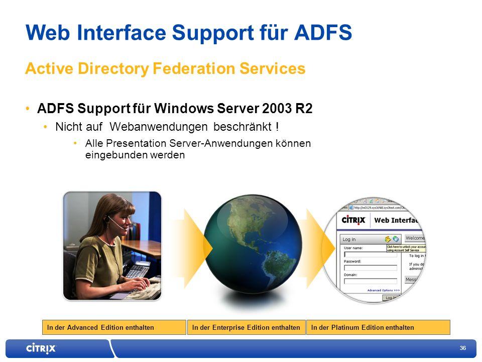 36 In der Enterprise Edition enthaltenIn der Advanced Edition enthaltenIn der Platinum Edition enthalten Web Interface Support für ADFS ADFS Support für Windows Server 2003 R2 Nicht auf Webanwendungen beschränkt .