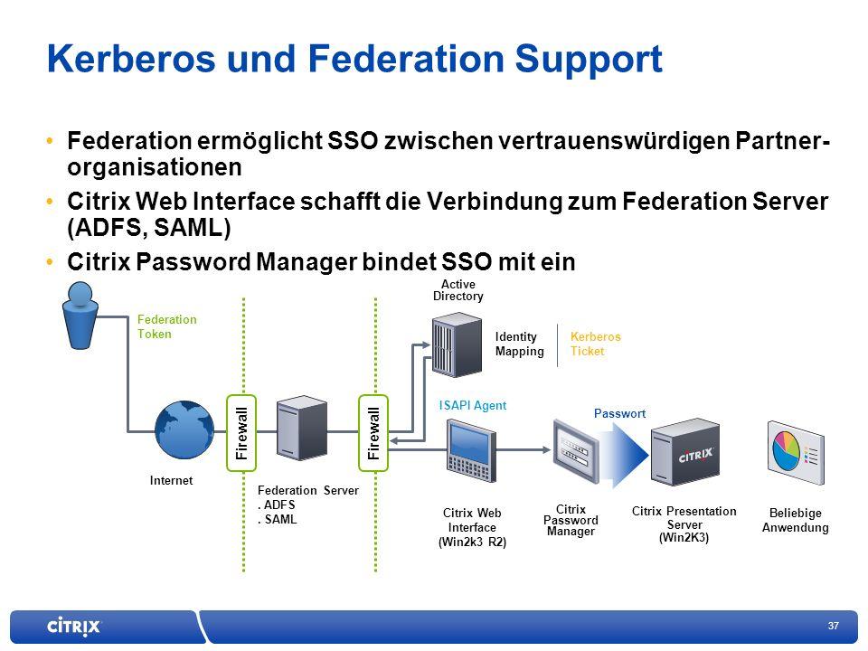 37 Kerberos und Federation Support Federation ermöglicht SSO zwischen vertrauenswürdigen Partner- organisationen Citrix Web Interface schafft die Verbindung zum Federation Server (ADFS, SAML) Citrix Password Manager bindet SSO mit ein Firewall Federation Server.